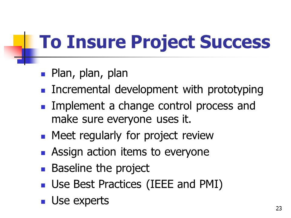 23 To Insure Project Success Plan, plan, plan Incremental development with prototyping Implement a change control process and make sure everyone uses it.