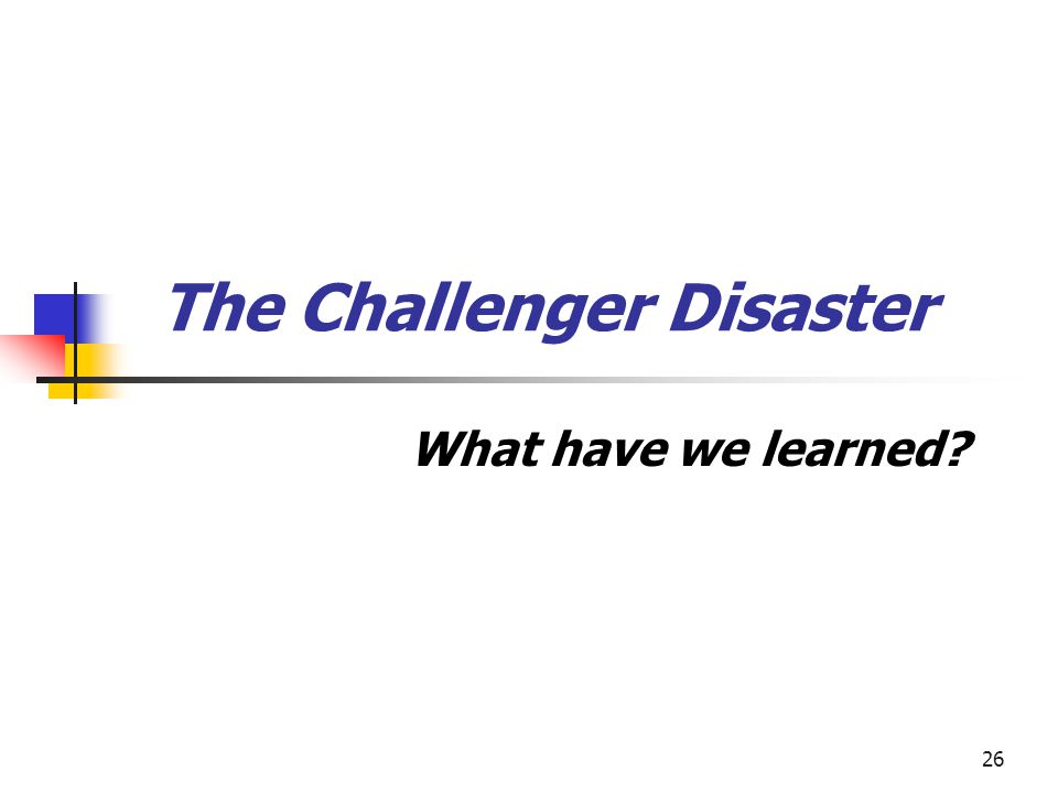 26 The Challenger Disaster What have we learned