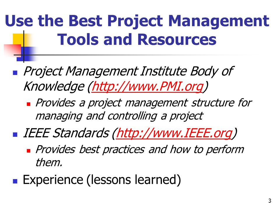 3 Use the Best Project Management Tools and Resources Project Management Institute Body of Knowledge (http://www.PMI.org)http://www.PMI.org Provides a project management structure for managing and controlling a project IEEE Standards (http://www.IEEE.org)http://www.IEEE.org Provides best practices and how to perform them.