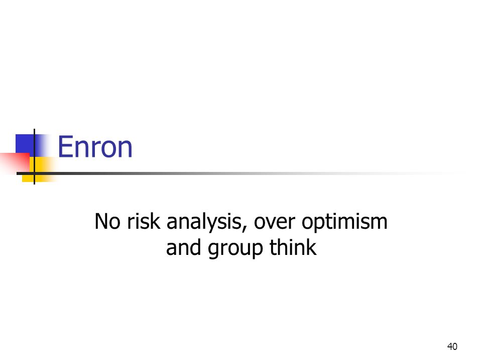 40 Enron No risk analysis, over optimism and group think