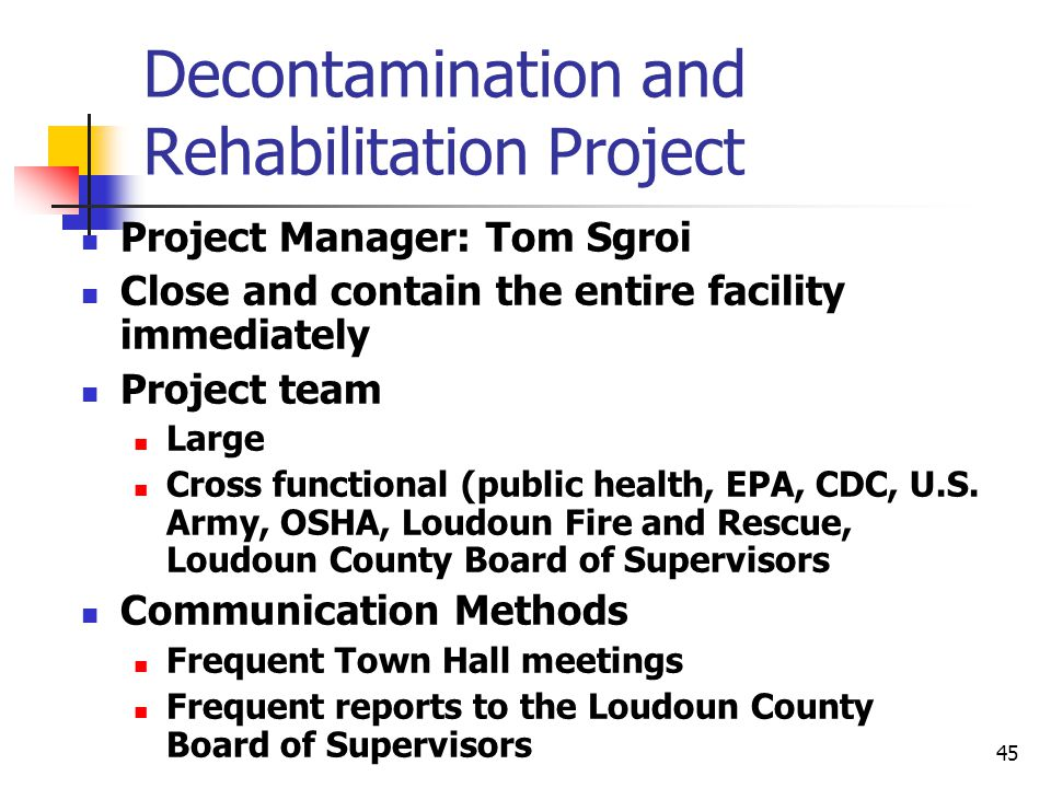45 Decontamination and Rehabilitation Project Project Manager: Tom Sgroi Close and contain the entire facility immediately Project team Large Cross functional (public health, EPA, CDC, U.S.