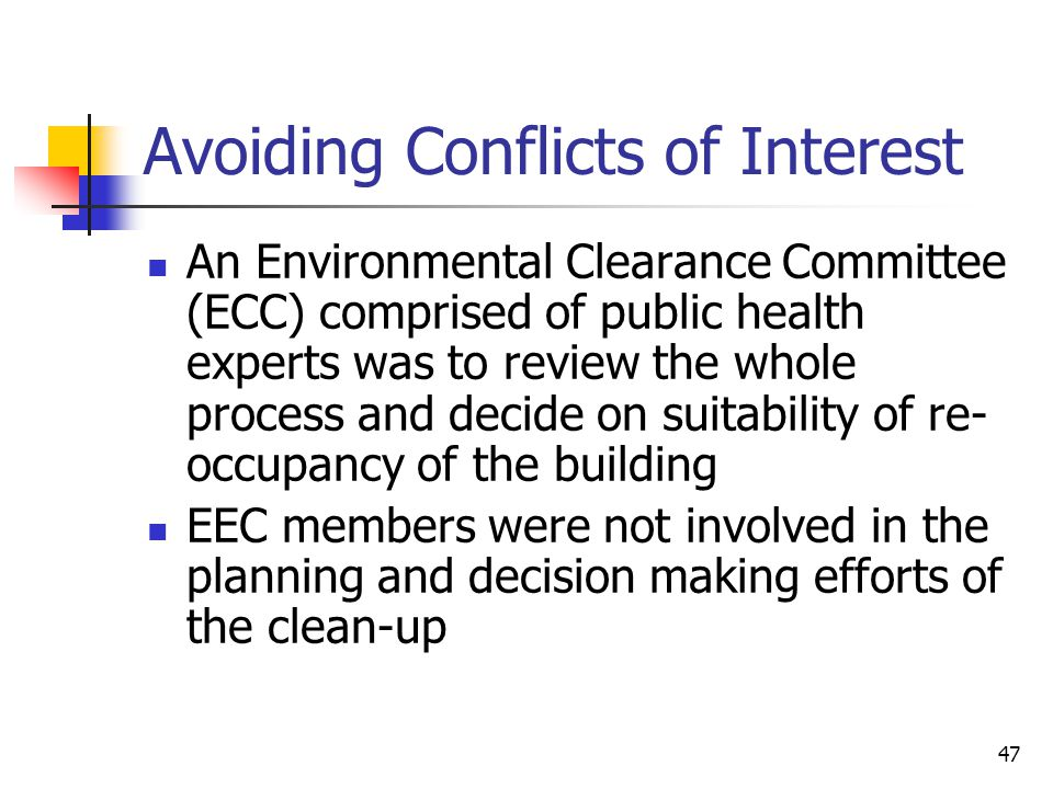 47 Avoiding Conflicts of Interest An Environmental Clearance Committee (ECC) comprised of public health experts was to review the whole process and decide on suitability of re- occupancy of the building EEC members were not involved in the planning and decision making efforts of the clean-up