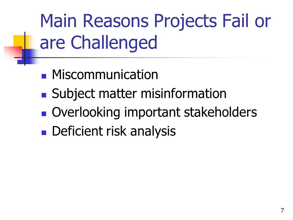7 Main Reasons Projects Fail or are Challenged Miscommunication Subject matter misinformation Overlooking important stakeholders Deficient risk analysis