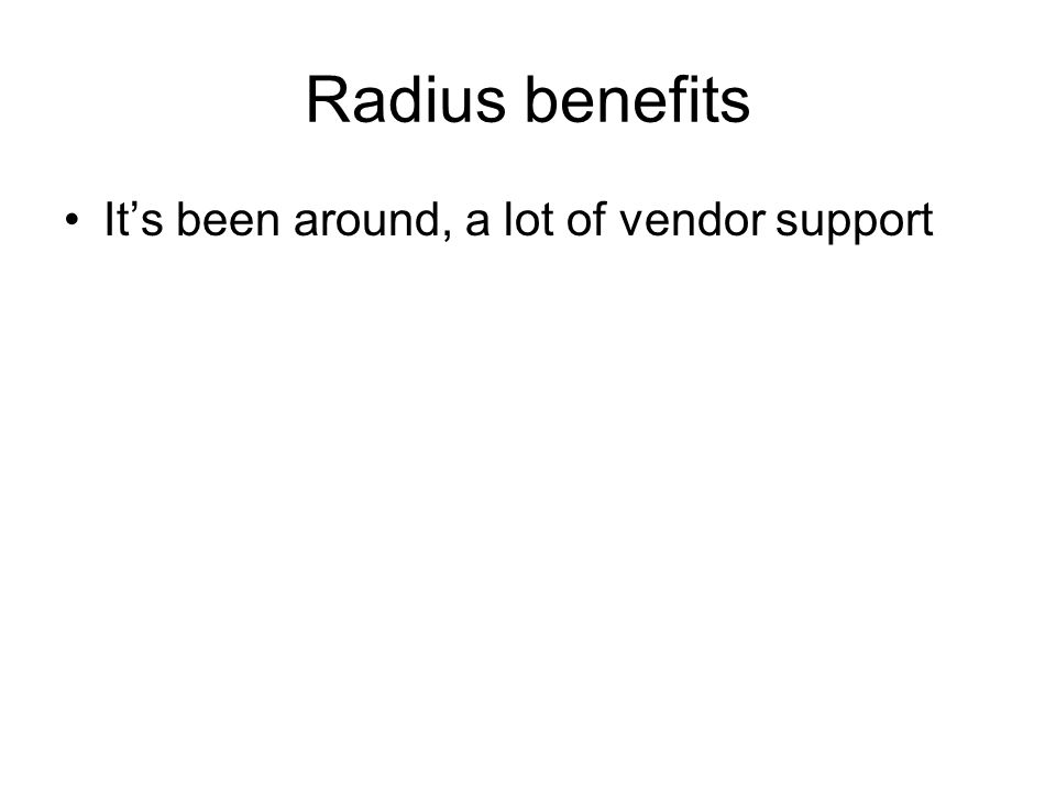 Radius benefits It's been around, a lot of vendor support