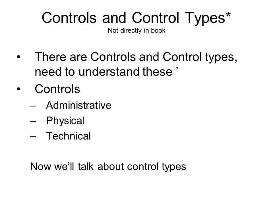 Controls and Control Types* Not directly in book There are Controls and Control types, need to understand these ` Controls –Administrative –Physical –