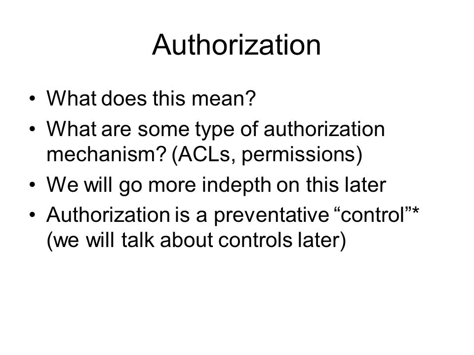 Authorization What does this mean? What are some type of authorization mechanism? (ACLs, permissions) We will go more indepth on this later Authorizat