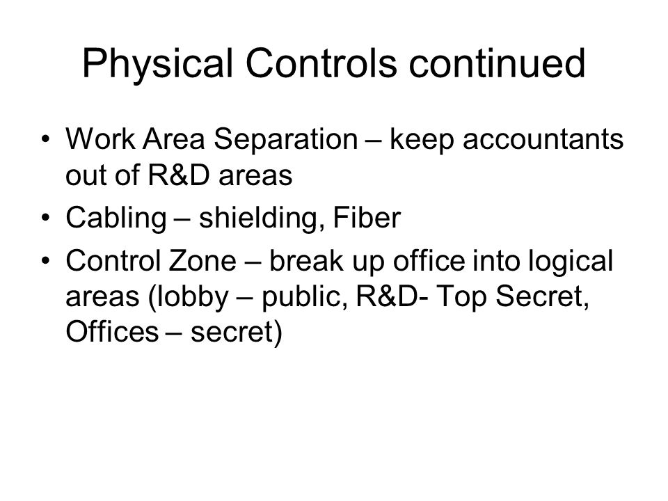 Physical Controls continued Work Area Separation – keep accountants out of R&D areas Cabling – shielding, Fiber Control Zone – break up office into lo