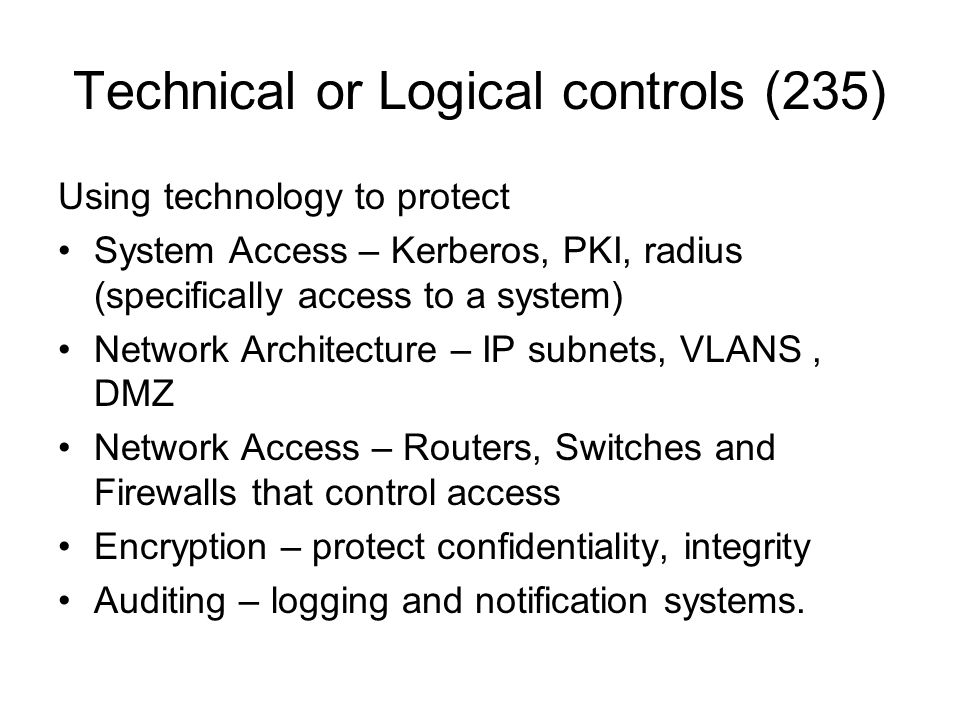 Technical or Logical controls (235) Using technology to protect System Access – Kerberos, PKI, radius (specifically access to a system) Network Archit