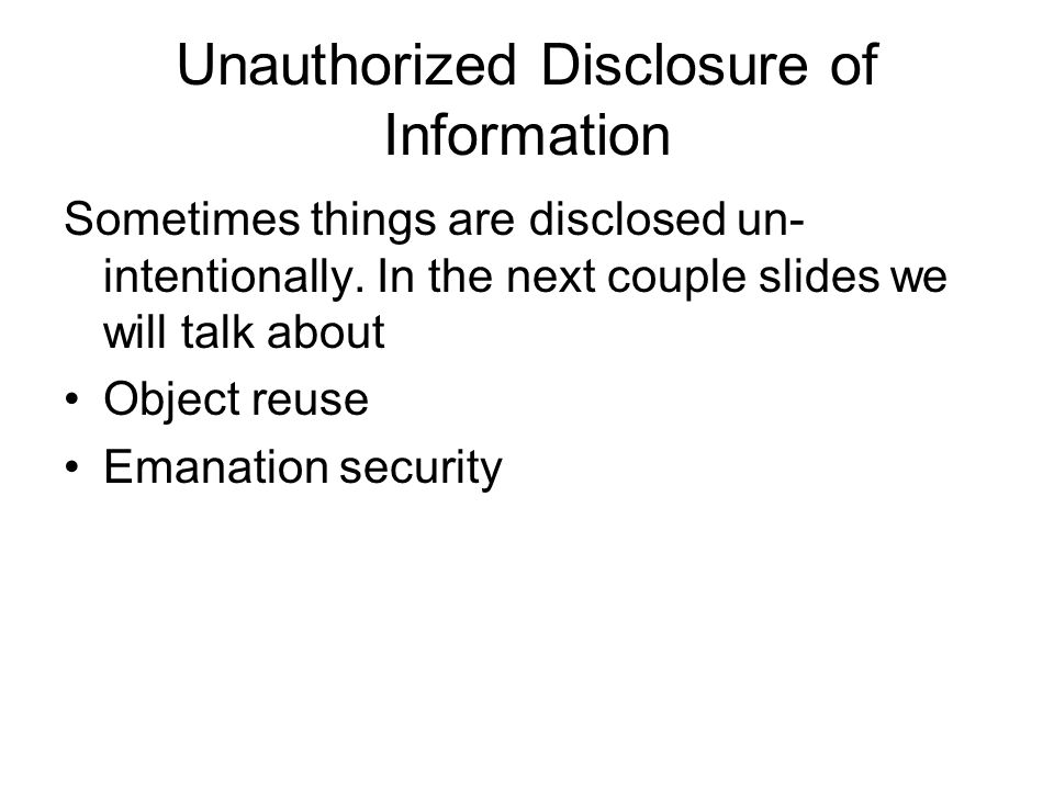 Unauthorized Disclosure of Information Sometimes things are disclosed un- intentionally. In the next couple slides we will talk about Object reuse Ema