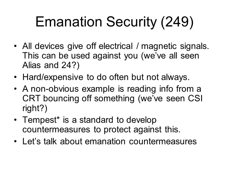 Emanation Security (249) All devices give off electrical / magnetic signals. This can be used against you (we've all seen Alias and 24?) Hard/expensiv