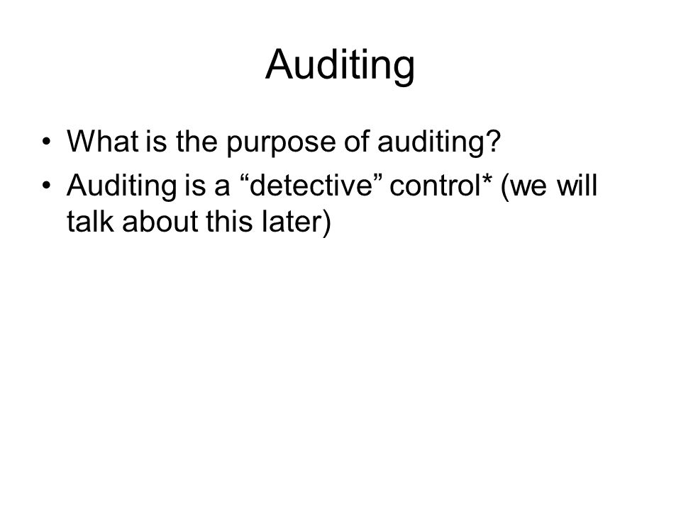 """Auditing What is the purpose of auditing? Auditing is a """"detective"""" control* (we will talk about this later)"""