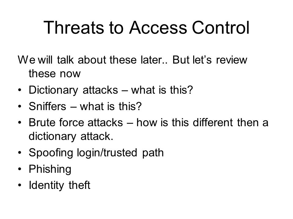 Threats to Access Control We will talk about these later.. But let's review these now Dictionary attacks – what is this? Sniffers – what is this? Brut