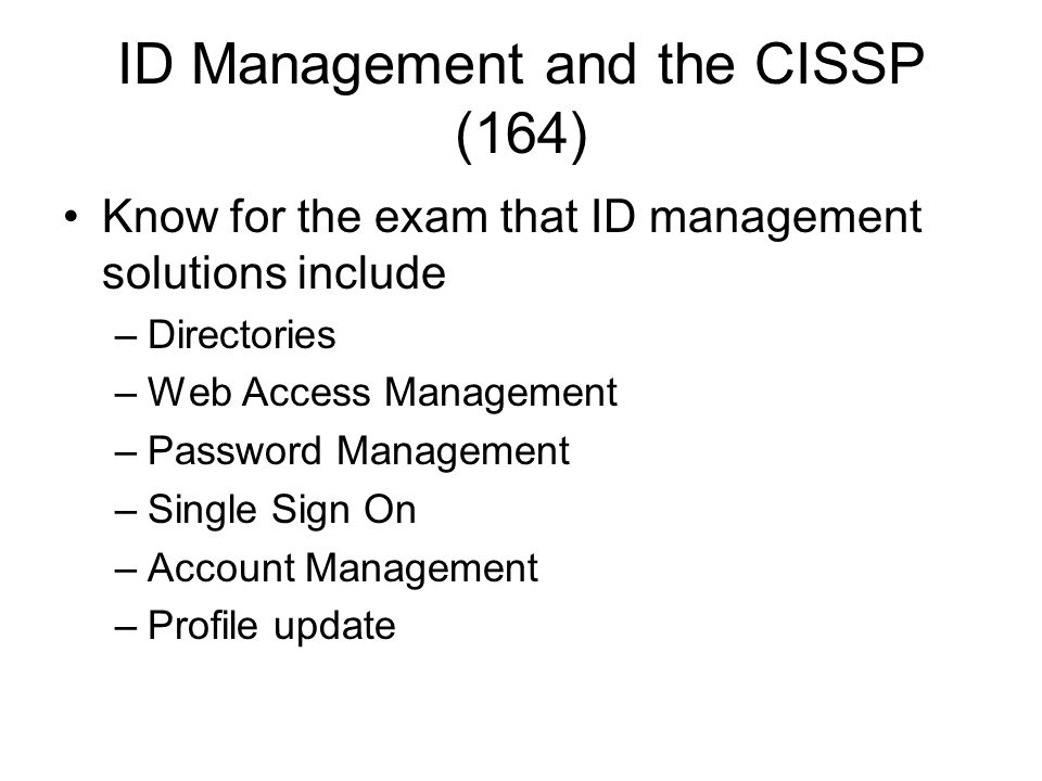 ID Management and the CISSP (164) Know for the exam that ID management solutions include –Directories –Web Access Management –Password Management –Sin