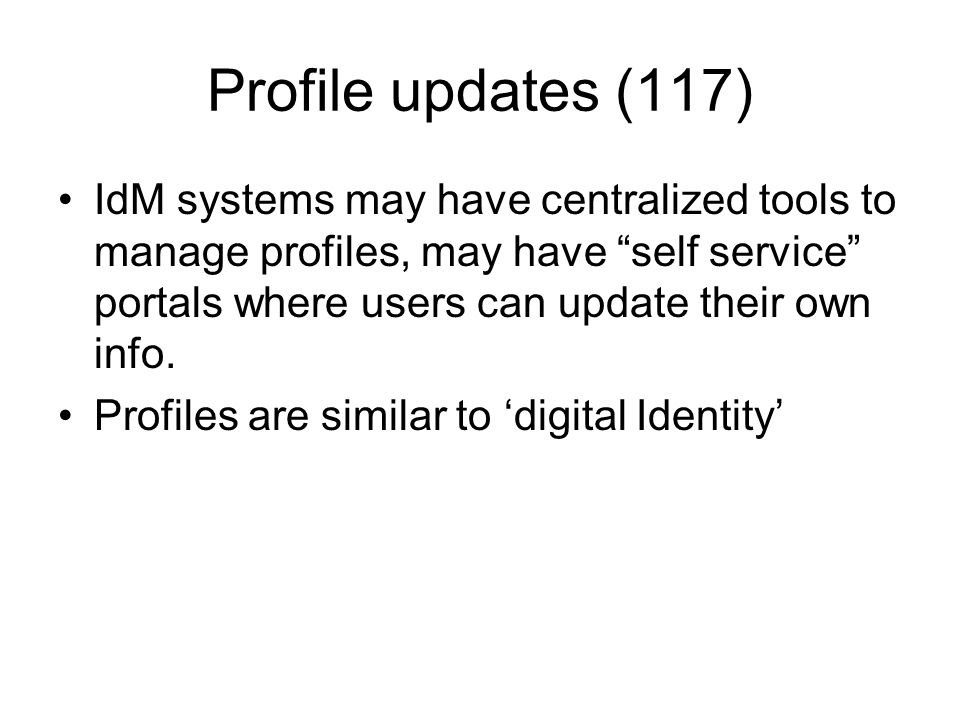 """Profile updates (117) IdM systems may have centralized tools to manage profiles, may have """"self service"""" portals where users can update their own info"""