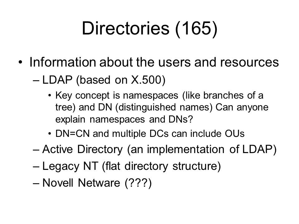 Directories (165) Information about the users and resources –LDAP (based on X.500) Key concept is namespaces (like branches of a tree) and DN (disting