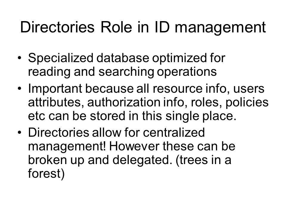 Directories Role in ID management Specialized database optimized for reading and searching operations Important because all resource info, users attri