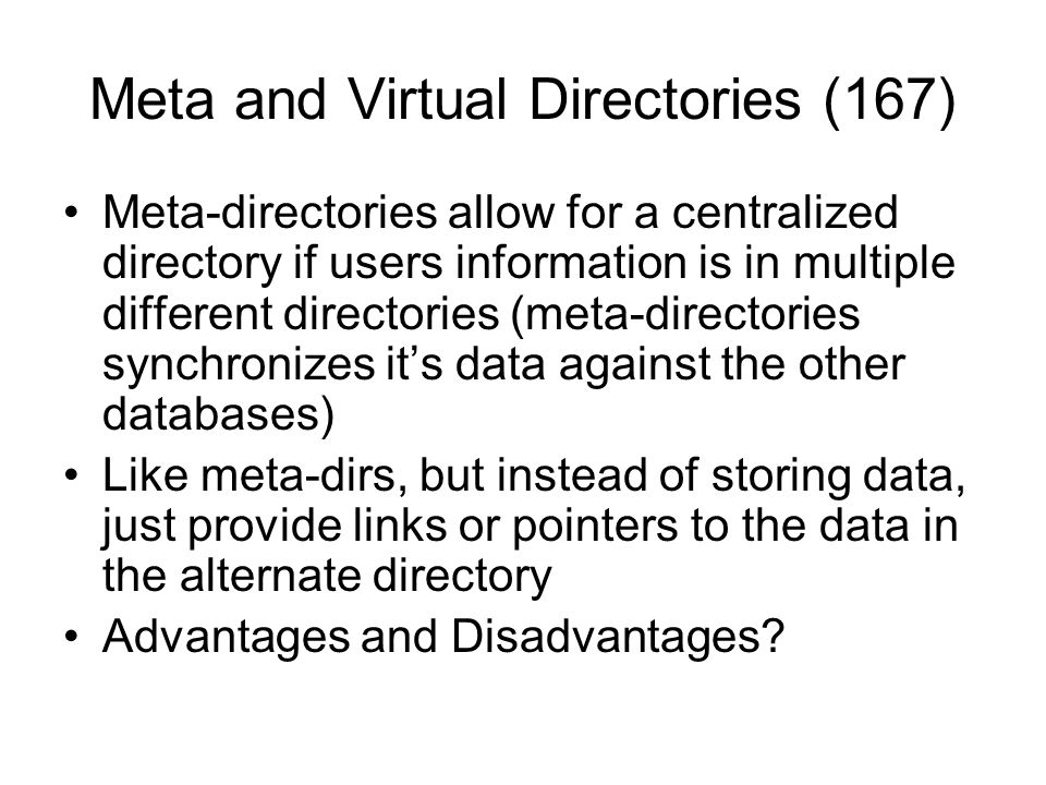 Meta and Virtual Directories (167) Meta-directories allow for a centralized directory if users information is in multiple different directories (meta-