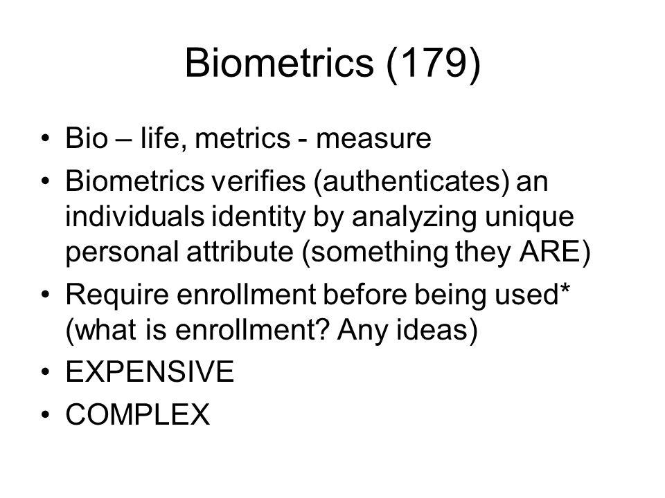Biometrics (179) Bio – life, metrics - measure Biometrics verifies (authenticates) an individuals identity by analyzing unique personal attribute (som