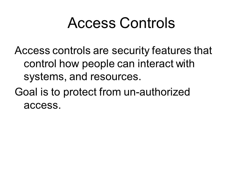 Access Controls Access controls are security features that control how people can interact with systems, and resources. Goal is to protect from un-aut