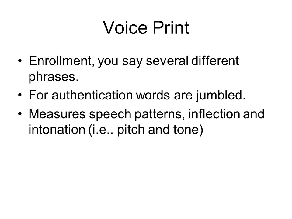 Voice Print Enrollment, you say several different phrases. For authentication words are jumbled. Measures speech patterns, inflection and intonation (