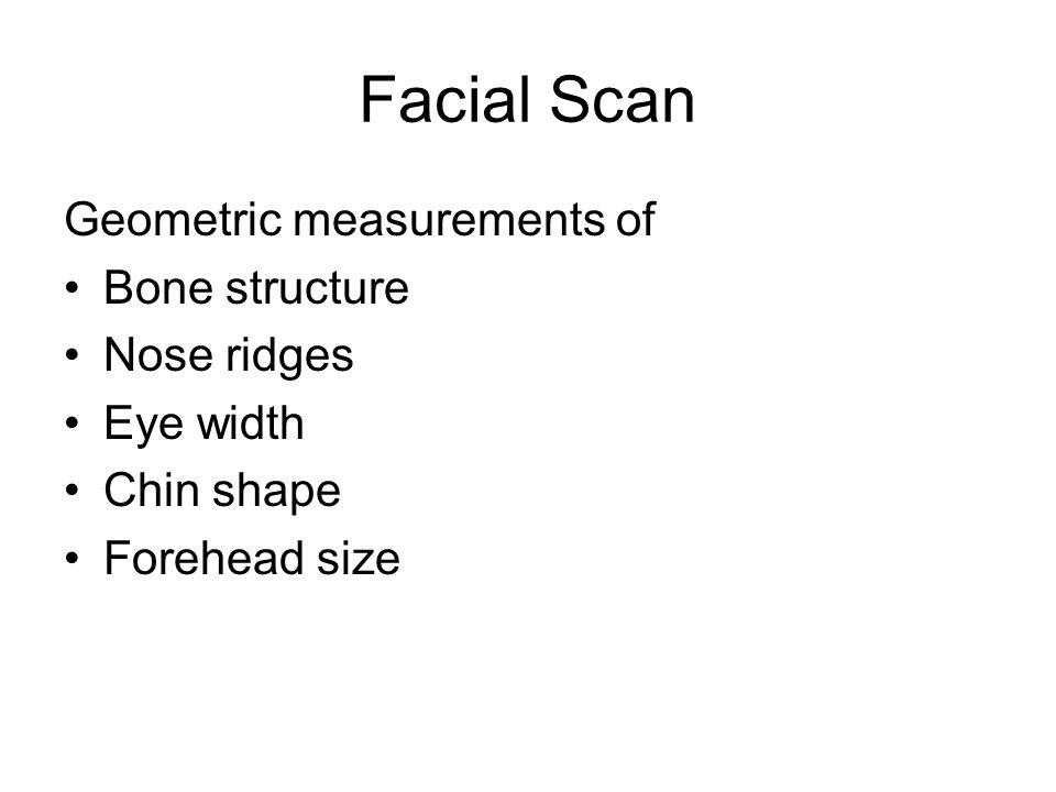 Facial Scan Geometric measurements of Bone structure Nose ridges Eye width Chin shape Forehead size