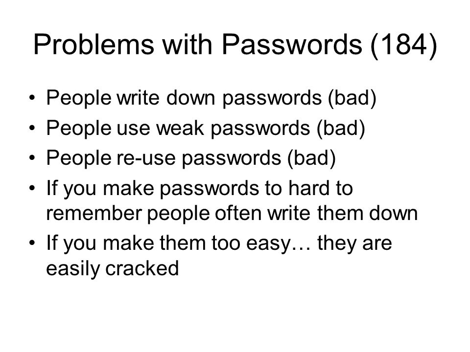 Problems with Passwords (184) People write down passwords (bad) People use weak passwords (bad) People re-use passwords (bad) If you make passwords to