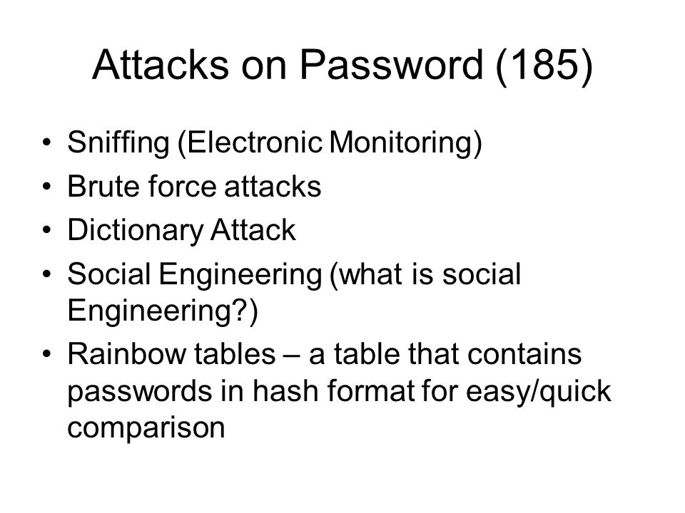 Attacks on Password (185) Sniffing (Electronic Monitoring) Brute force attacks Dictionary Attack Social Engineering (what is social Engineering?) Rain