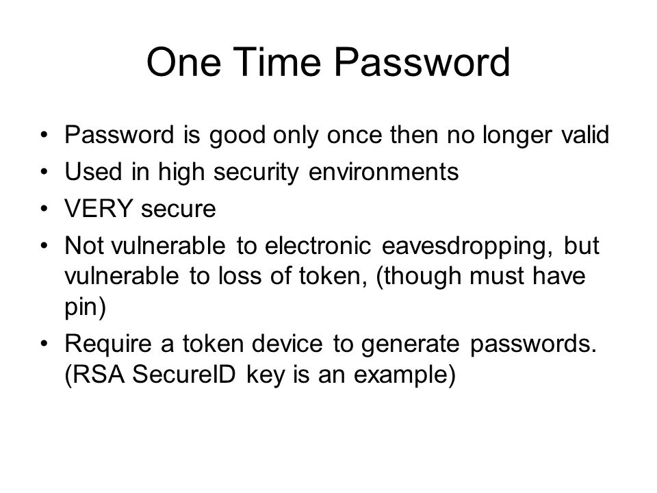 One Time Password Password is good only once then no longer valid Used in high security environments VERY secure Not vulnerable to electronic eavesdro
