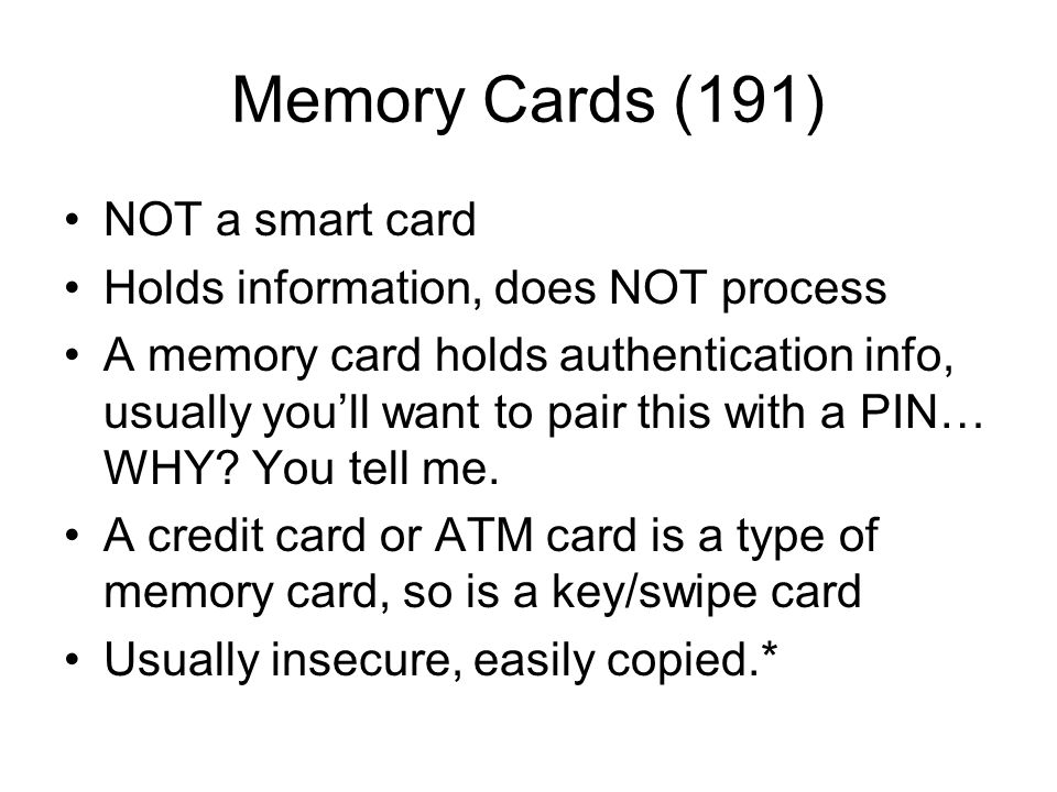 Memory Cards (191) NOT a smart card Holds information, does NOT process A memory card holds authentication info, usually you'll want to pair this with
