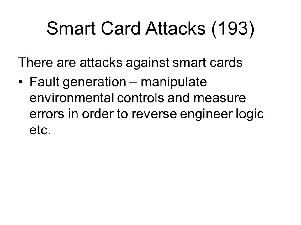 Smart Card Attacks (193) There are attacks against smart cards Fault generation – manipulate environmental controls and measure errors in order to rev
