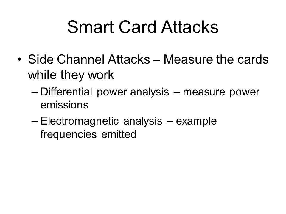 Smart Card Attacks Side Channel Attacks – Measure the cards while they work –Differential power analysis – measure power emissions –Electromagnetic an