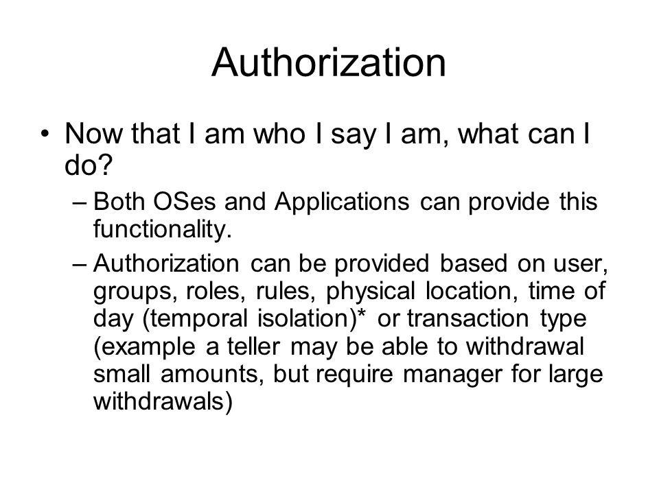 Authorization Now that I am who I say I am, what can I do? –Both OSes and Applications can provide this functionality. –Authorization can be provided