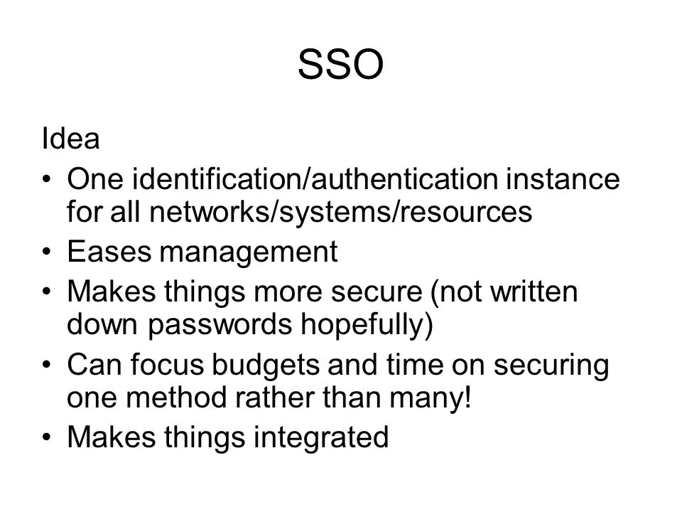 SSO Idea One identification/authentication instance for all networks/systems/resources Eases management Makes things more secure (not written down pas