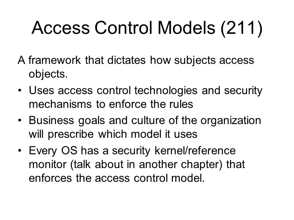 Access Control Models (211) A framework that dictates how subjects access objects. Uses access control technologies and security mechanisms to enforce