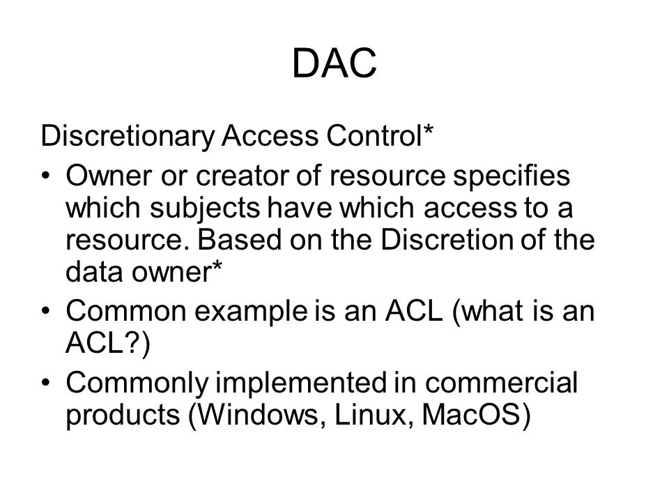 DAC Discretionary Access Control* Owner or creator of resource specifies which subjects have which access to a resource. Based on the Discretion of th