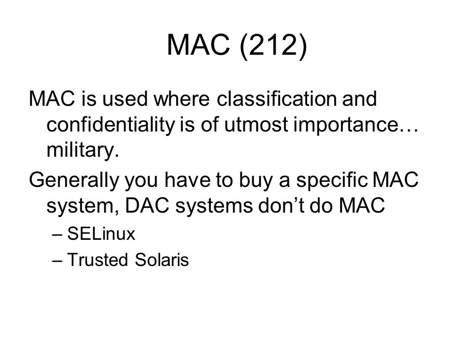 MAC (212) MAC is used where classification and confidentiality is of utmost importance… military. Generally you have to buy a specific MAC system, DAC