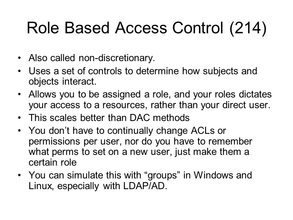 Role Based Access Control (214) Also called non-discretionary. Uses a set of controls to determine how subjects and objects interact. Allows you to be