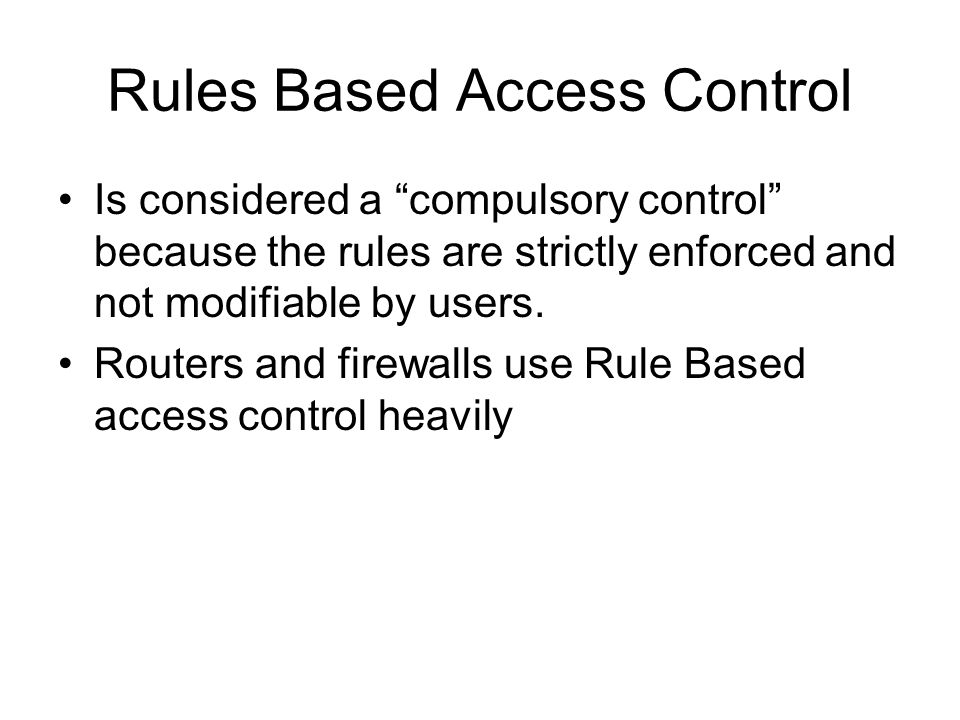 """Rules Based Access Control Is considered a """"compulsory control"""" because the rules are strictly enforced and not modifiable by users. Routers and firew"""