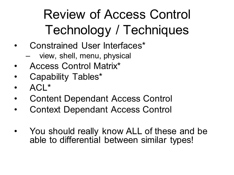Review of Access Control Technology / Techniques Constrained User Interfaces* –view, shell, menu, physical Access Control Matrix* Capability Tables* A