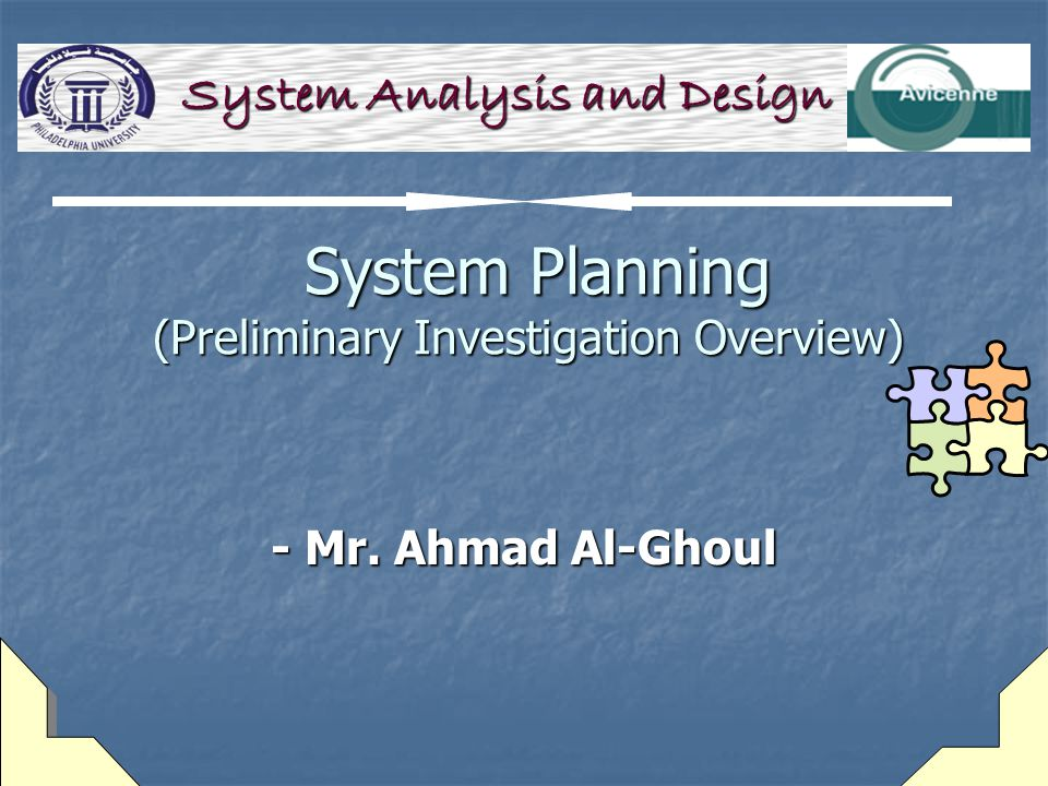 System Planning (Preliminary Investigation Overview) System Planning (Preliminary Investigation Overview) - Mr. Ahmad Al-Ghoul System Analysis and Des