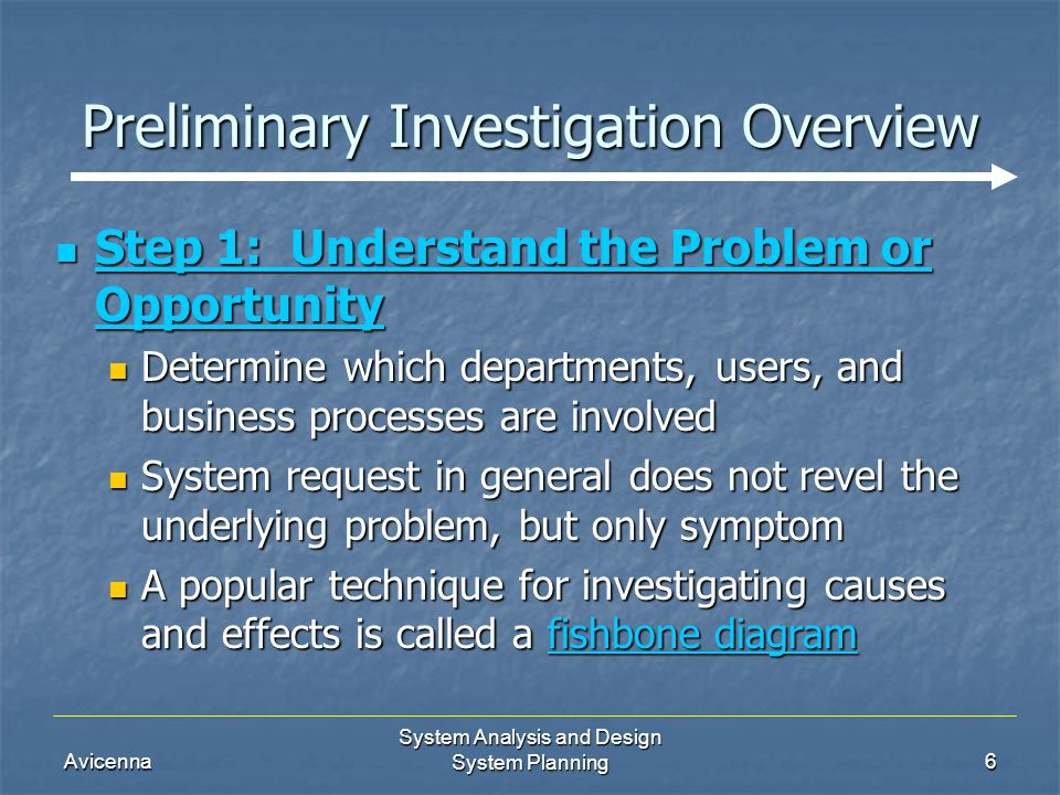 Avicenna System Analysis and Design System Planning7 Preliminary Investigation Overview Step 1: Understand the Problem or Opportunity Step 1: Understand the Problem or Opportunity fishbone diagram fishbone diagram fishbone diagram fishbone diagram An analysis tool that represents the possible causes of a problem An analysis tool that represents the possible causes of a problem First states the problem as main bone First states the problem as main bone Sub-bones represent possible causes of the problem Sub-bones represent possible causes of the problem In each sub-bone analyst identifies possible causes, draws them as horizontal sub-bones In each sub-bone analyst identifies possible causes, draws them as horizontal sub-bones