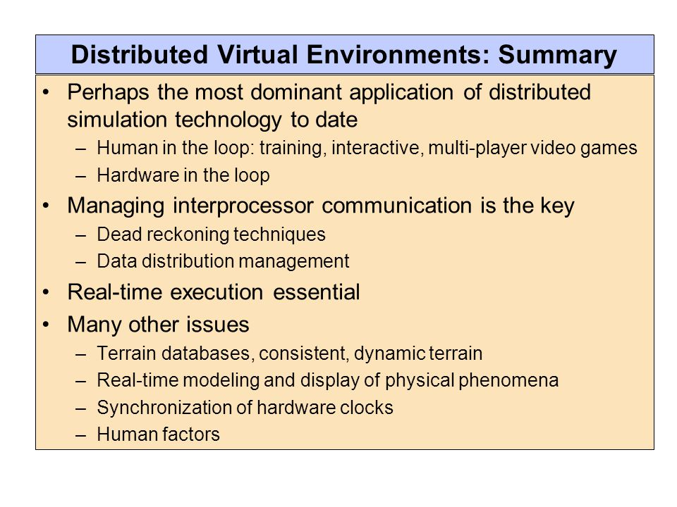 Distributed Virtual Environments: Summary Perhaps the most dominant application of distributed simulation technology to date –Human in the loop: training, interactive, multi-player video games –Hardware in the loop Managing interprocessor communication is the key –Dead reckoning techniques –Data distribution management Real-time execution essential Many other issues –Terrain databases, consistent, dynamic terrain –Real-time modeling and display of physical phenomena –Synchronization of hardware clocks –Human factors