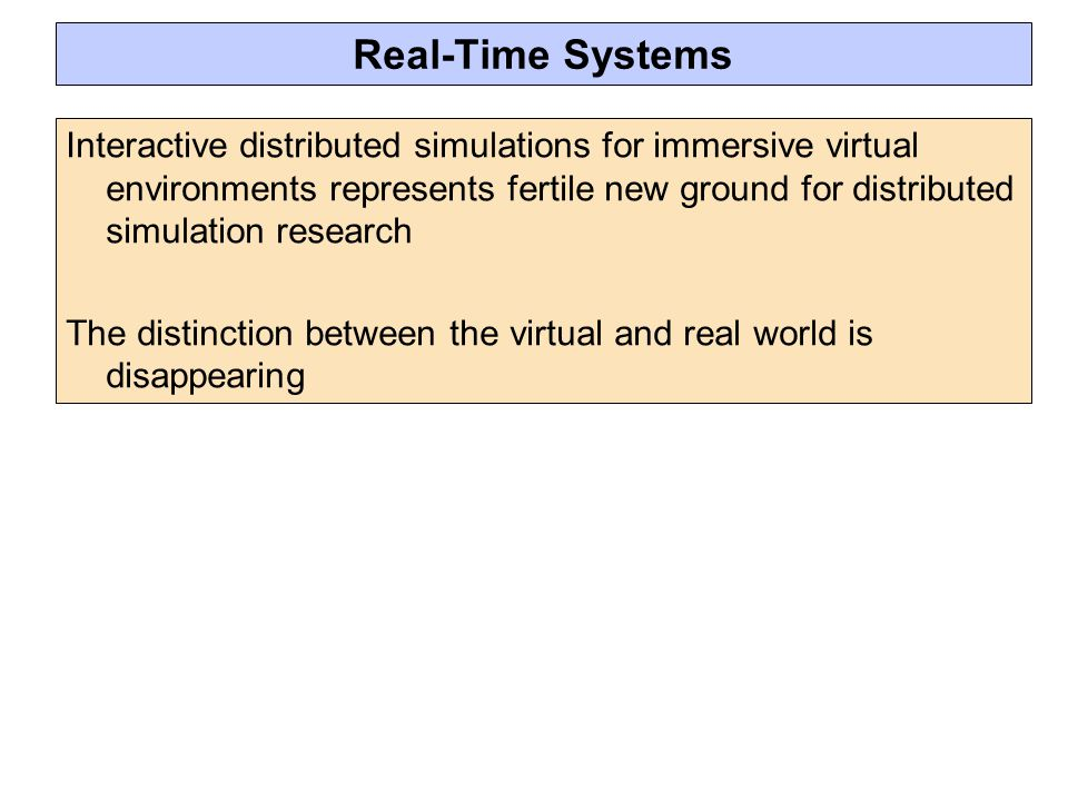 Real-Time Systems Interactive distributed simulations for immersive virtual environments represents fertile new ground for distributed simulation research The distinction between the virtual and real world is disappearing