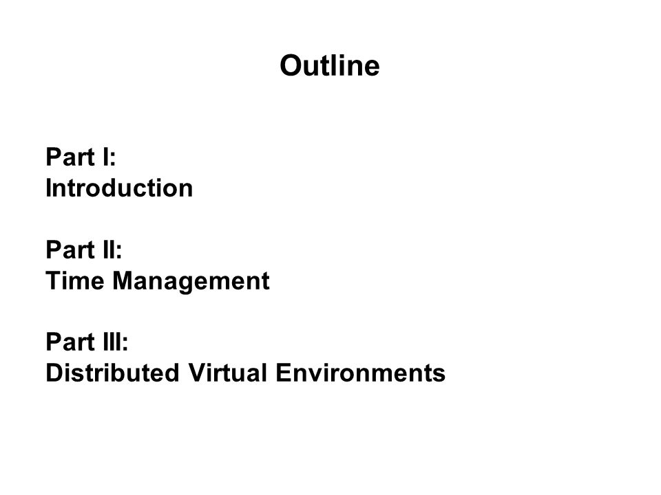 Part I: Introduction Part II: Time Management Part III: Distributed Virtual Environments Outline