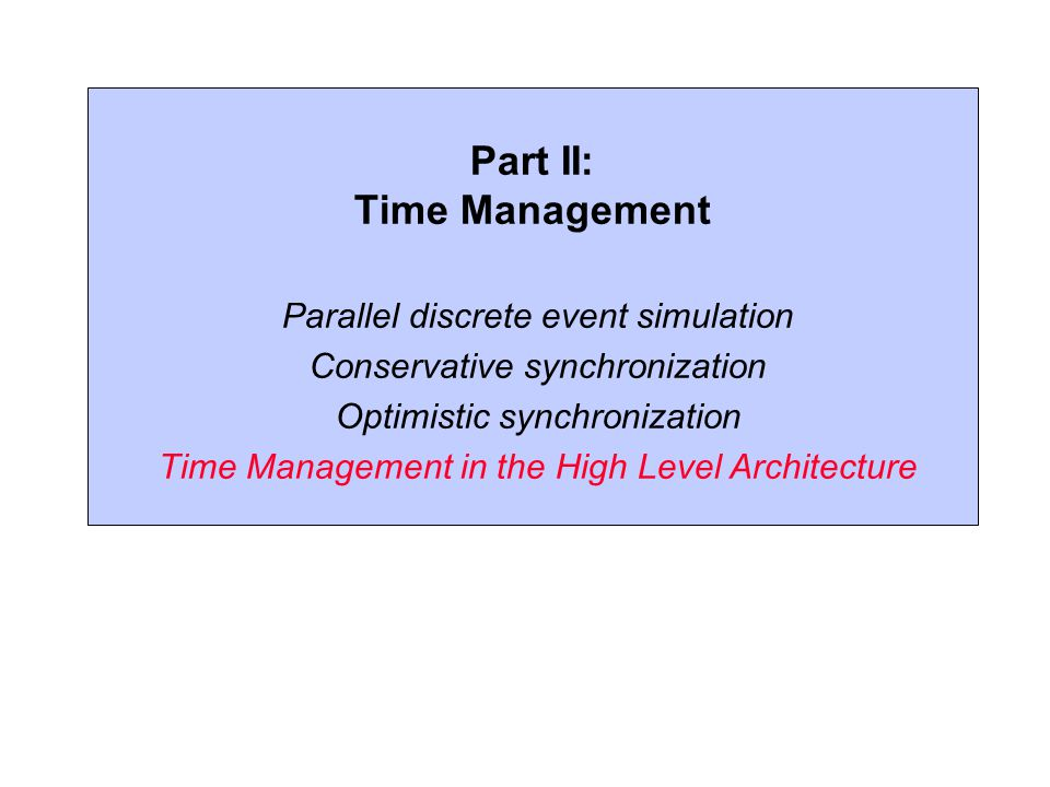 Part II: Time Management Parallel discrete event simulation Conservative synchronization Optimistic synchronization Time Management in the High Level Architecture