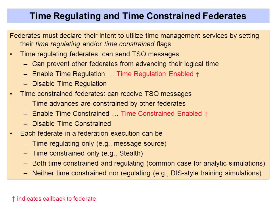 Time Regulating and Time Constrained Federates Federates must declare their intent to utilize time management services by setting their time regulating and/or time constrained flags Time regulating federates: can send TSO messages –Can prevent other federates from advancing their logical time –Enable Time Regulation … Time Regulation Enabled † –Disable Time Regulation Time constrained federates: can receive TSO messages –Time advances are constrained by other federates –Enable Time Constrained … Time Constrained Enabled † –Disable Time Constrained Each federate in a federation execution can be –Time regulating only (e.g., message source) –Time constrained only (e.g., Stealth) –Both time constrained and regulating (common case for analytic simulations) –Neither time constrained nor regulating (e.g., DIS-style training simulations) † indicates callback to federate
