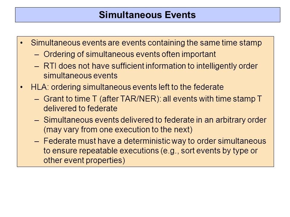 Simultaneous Events Simultaneous events are events containing the same time stamp –Ordering of simultaneous events often important –RTI does not have sufficient information to intelligently order simultaneous events HLA: ordering simultaneous events left to the federate –Grant to time T (after TAR/NER): all events with time stamp T delivered to federate –Simultaneous events delivered to federate in an arbitrary order (may vary from one execution to the next) –Federate must have a deterministic way to order simultaneous to ensure repeatable executions (e.g., sort events by type or other event properties)