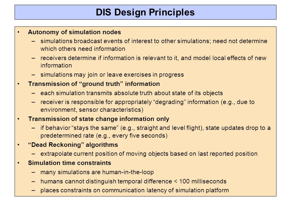 DIS Design Principles Autonomy of simulation nodes –simulations broadcast events of interest to other simulations; need not determine which others need information –receivers determine if information is relevant to it, and model local effects of new information –simulations may join or leave exercises in progress Transmission of ground truth information –each simulation transmits absolute truth about state of its objects –receiver is responsible for appropriately degrading information (e.g., due to environment, sensor characteristics) Transmission of state change information only –if behavior stays the same (e.g., straight and level flight), state updates drop to a predetermined rate (e.g., every five seconds) Dead Reckoning algorithms –extrapolate current position of moving objects based on last reported position Simulation time constraints –many simulations are human-in-the-loop –humans cannot distinguish temporal difference < 100 milliseconds –places constraints on communication latency of simulation platform
