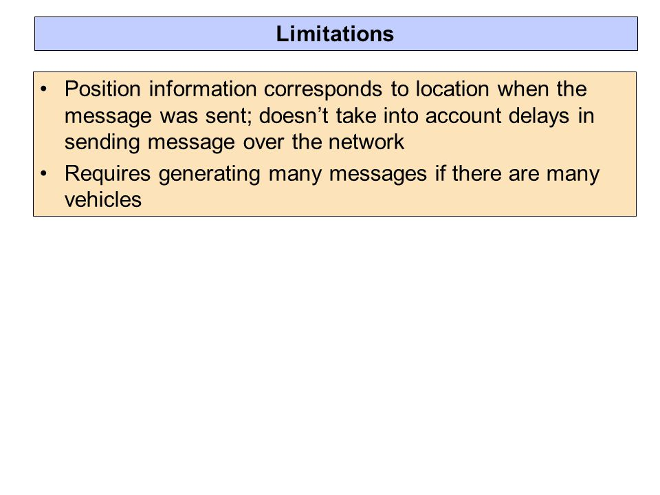 Limitations Position information corresponds to location when the message was sent; doesn't take into account delays in sending message over the network Requires generating many messages if there are many vehicles