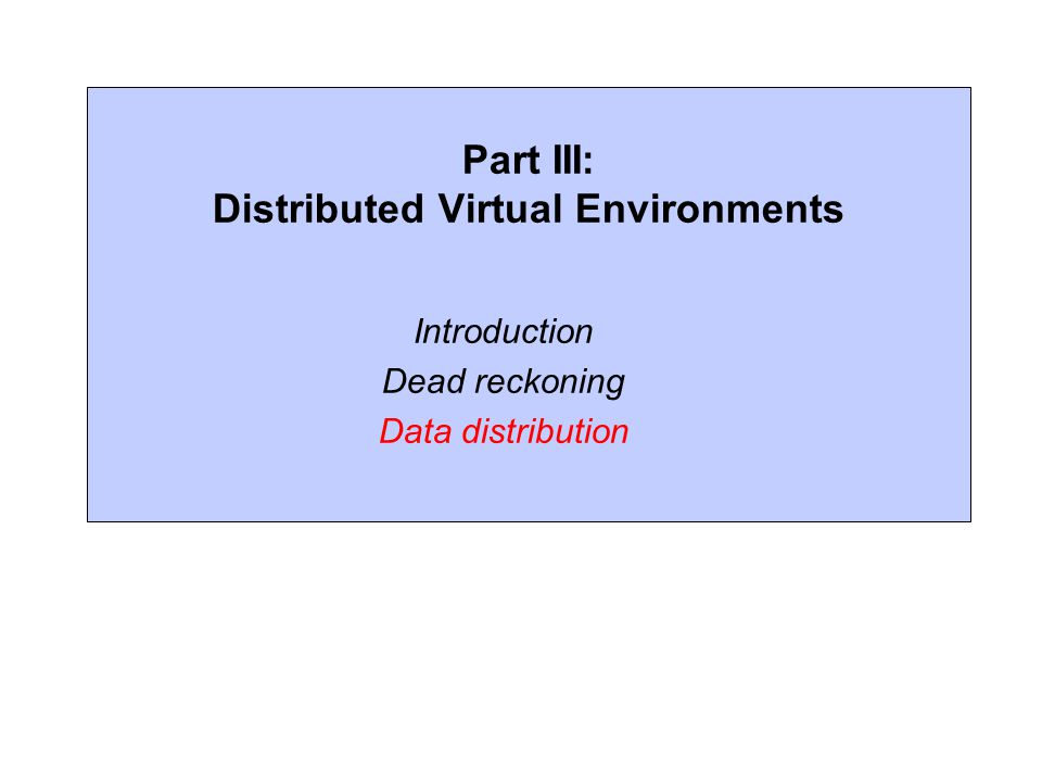 Part III: Distributed Virtual Environments Introduction Dead reckoning Data distribution